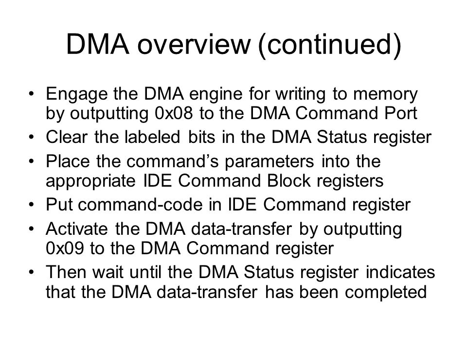 DMA overview (continued) Engage the DMA engine for writing to memory by outputting 0x08 to the DMA Command Port Clear the labeled bits in the DMA Status register Place the commands parameters into the appropriate IDE Command Block registers Put command-code in IDE Command register Activate the DMA data-transfer by outputting 0x09 to the DMA Command register Then wait until the DMA Status register indicates that the DMA data-transfer has been completed
