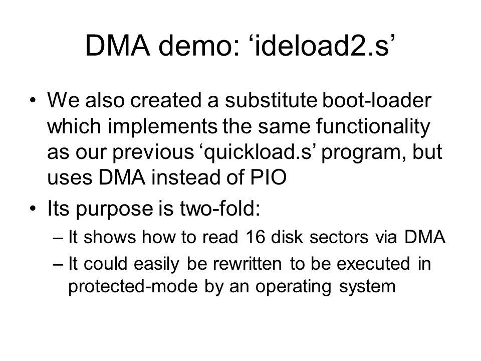 DMA demo: ideload2.s We also created a substitute boot-loader which implements the same functionality as our previous quickload.s program, but uses DMA instead of PIO Its purpose is two-fold: –It shows how to read 16 disk sectors via DMA –It could easily be rewritten to be executed in protected-mode by an operating system