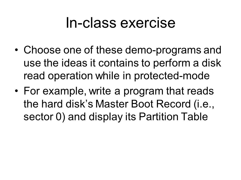 In-class exercise Choose one of these demo-programs and use the ideas it contains to perform a disk read operation while in protected-mode For example, write a program that reads the hard disks Master Boot Record (i.e., sector 0) and display its Partition Table