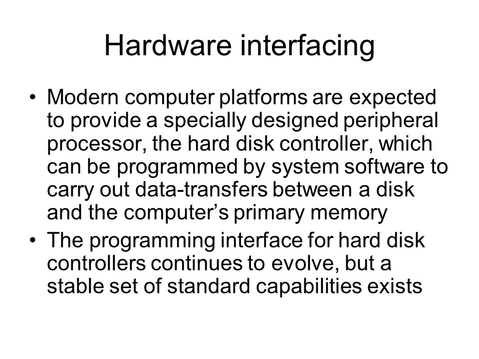 Hardware interfacing Modern computer platforms are expected to provide a specially designed peripheral processor, the hard disk controller, which can be programmed by system software to carry out data-transfers between a disk and the computers primary memory The programming interface for hard disk controllers continues to evolve, but a stable set of standard capabilities exists