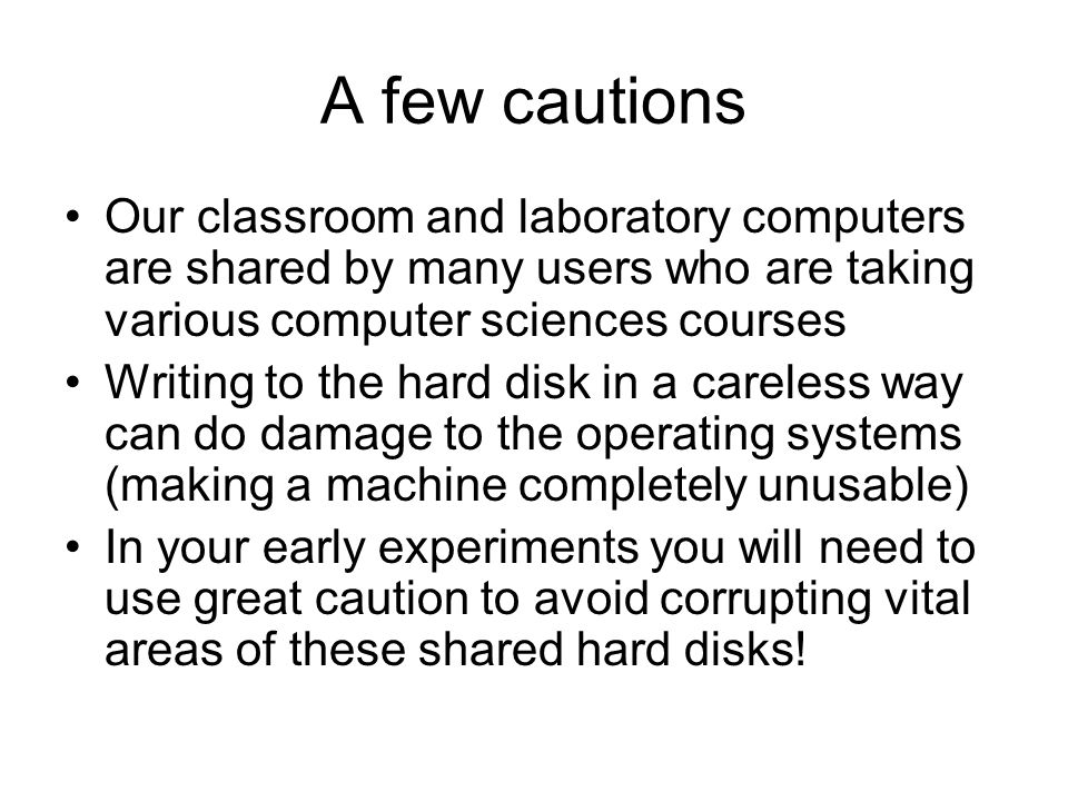 A few cautions Our classroom and laboratory computers are shared by many users who are taking various computer sciences courses Writing to the hard disk in a careless way can do damage to the operating systems (making a machine completely unusable) In your early experiments you will need to use great caution to avoid corrupting vital areas of these shared hard disks!