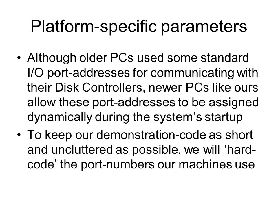 Platform-specific parameters Although older PCs used some standard I/O port-addresses for communicating with their Disk Controllers, newer PCs like ours allow these port-addresses to be assigned dynamically during the systems startup To keep our demonstration-code as short and uncluttered as possible, we will hard- code the port-numbers our machines use