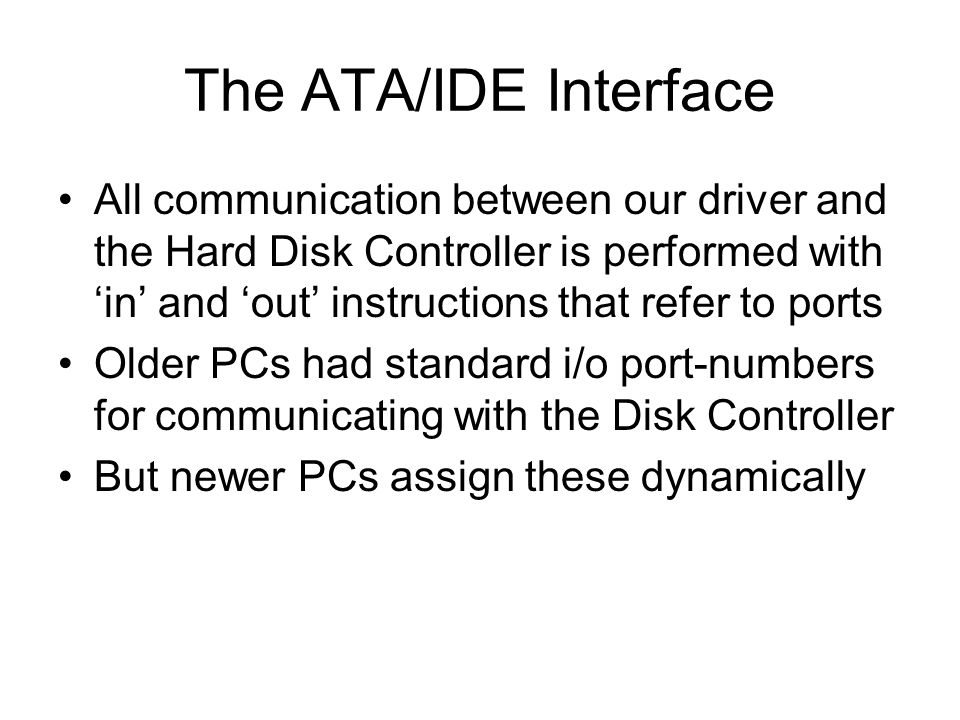 The ATA/IDE Interface All communication between our driver and the Hard Disk Controller is performed with in and out instructions that refer to ports Older PCs had standard i/o port-numbers for communicating with the Disk Controller But newer PCs assign these dynamically