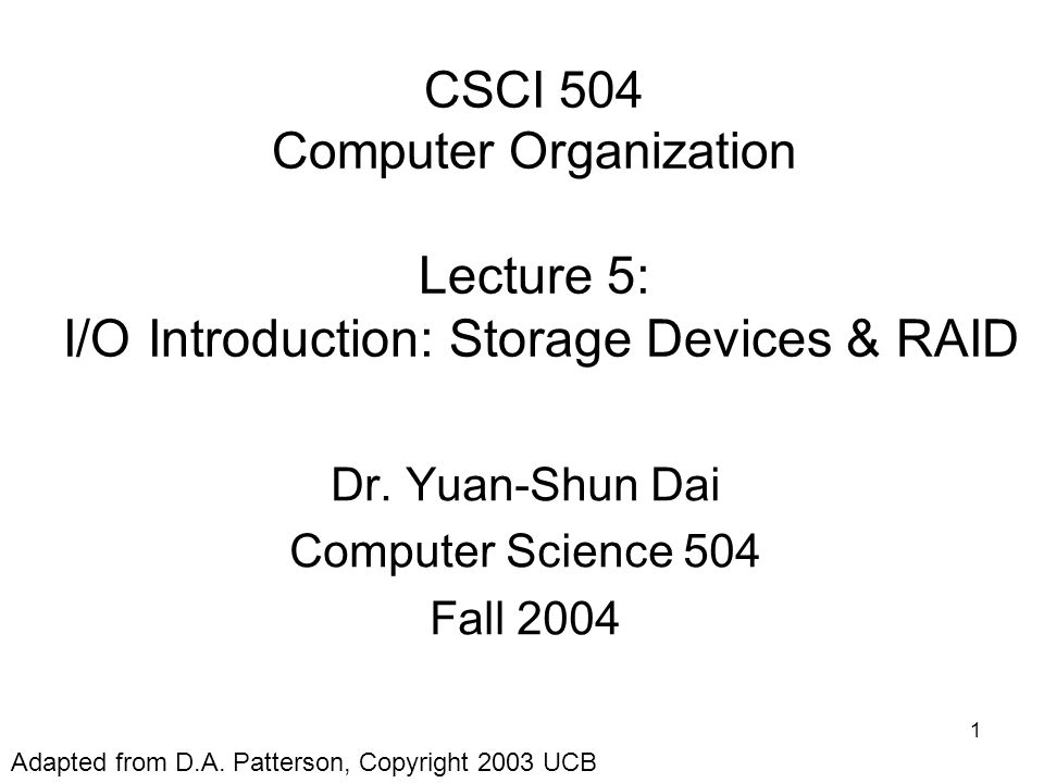 1 CSCI 504 Computer Organization Lecture 5: I/O Introduction: Storage Devices & RAID Dr.