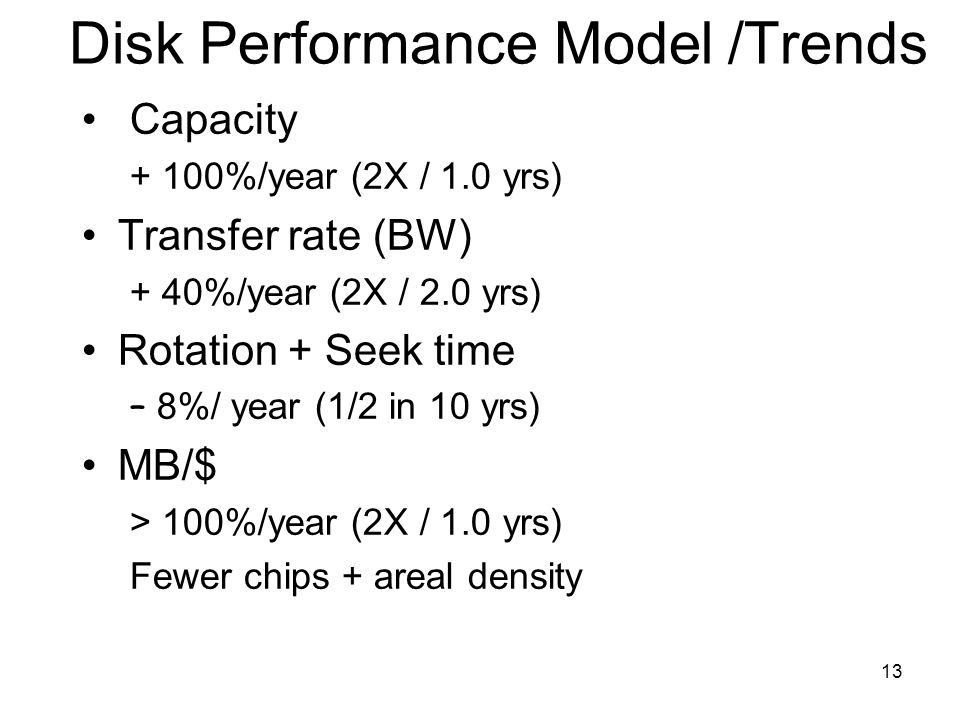 13 Disk Performance Model /Trends Capacity + 100%/year (2X / 1.0 yrs) Transfer rate (BW) + 40%/year (2X / 2.0 yrs) Rotation + Seek time – 8%/ year (1/2 in 10 yrs) MB/$ > 100%/year (2X / 1.0 yrs) Fewer chips + areal density