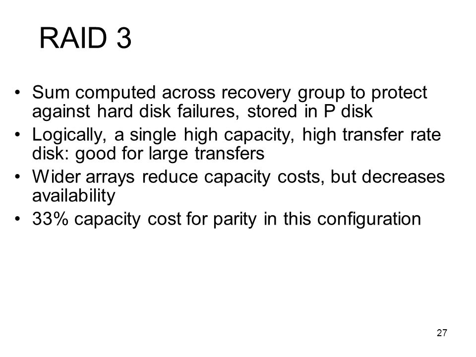 27 RAID 3 Sum computed across recovery group to protect against hard disk failures, stored in P disk Logically, a single high capacity, high transfer rate disk: good for large transfers Wider arrays reduce capacity costs, but decreases availability 33% capacity cost for parity in this configuration