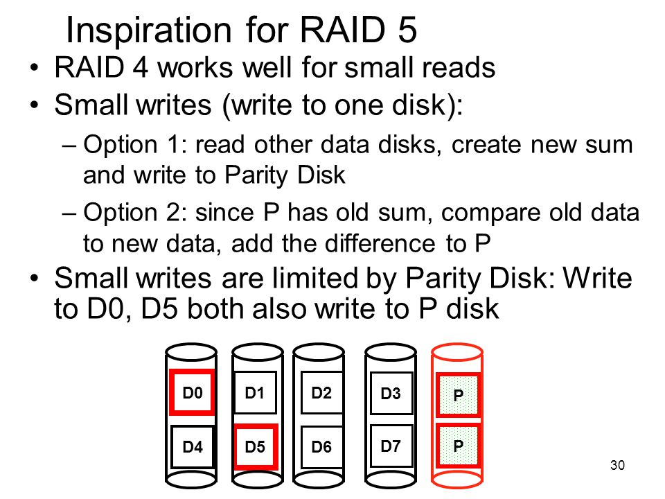 30 Inspiration for RAID 5 RAID 4 works well for small reads Small writes (write to one disk): –Option 1: read other data disks, create new sum and write to Parity Disk –Option 2: since P has old sum, compare old data to new data, add the difference to P Small writes are limited by Parity Disk: Write to D0, D5 both also write to P disk D0 D1D2 D3 P D4 D5 D6 P D7