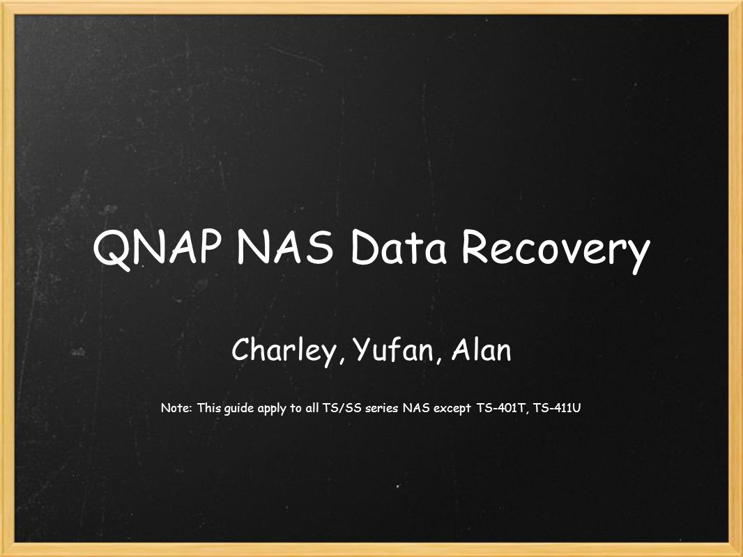 QNAP NAS Data Recovery Charley, Yufan, Alan Note: This guide apply to all TS/SS series NAS except TS-401T, TS-411U