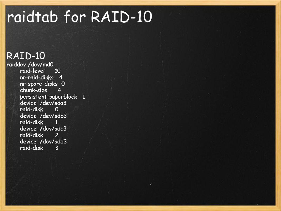 raidtab for RAID-10 RAID-10 raiddev /dev/md0 raid-level 10 nr-raid-disks 4 nr-spare-disks 0 chunk-size 4 persistent-superblock 1 device /dev/sda3 raid
