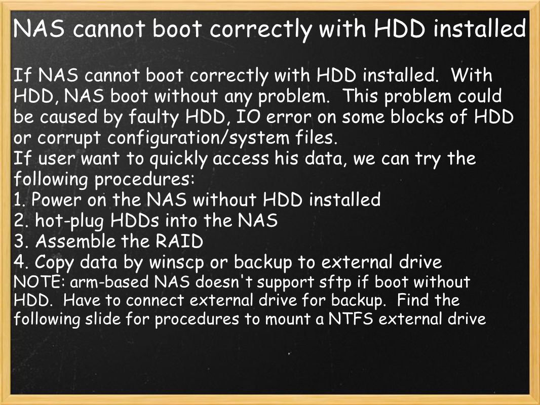 NAS cannot boot correctly with HDD installed If NAS cannot boot correctly with HDD installed. With HDD, NAS boot without any problem. This problem cou