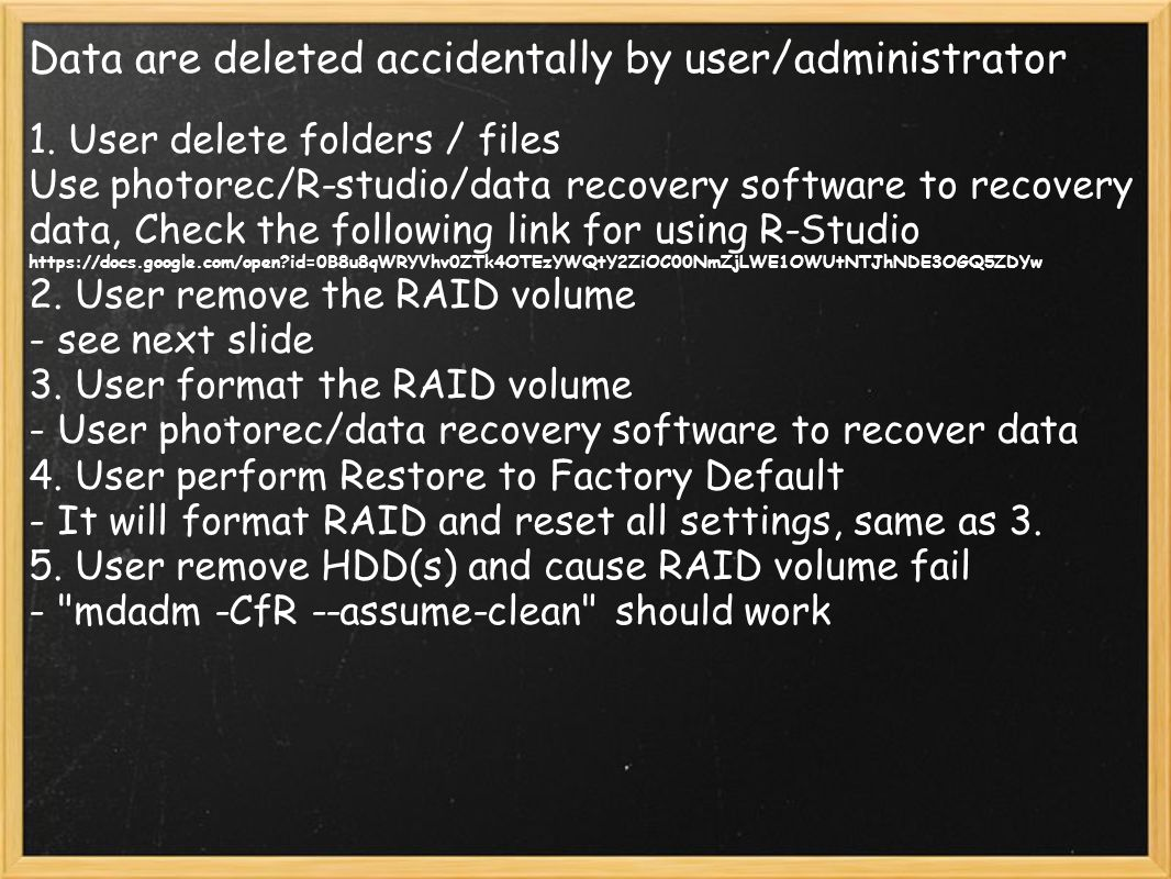 Data are deleted accidentally by user/administrator 1. User delete folders / files Use photorec/R-studio/data recovery software to recovery data, Chec