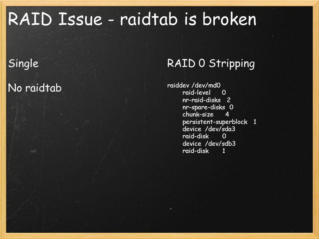 RAID Issue - raidtab is broken Single No raidtab RAID 0 Stripping raiddev /dev/md0 raid-level 0 nr-raid-disks 2 nr-spare-disks 0 chunk-size 4 persiste
