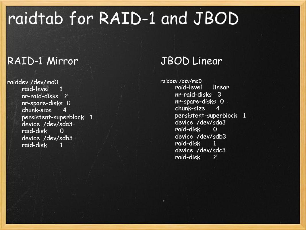 raidtab for RAID-1 and JBOD RAID-1 Mirror raiddev /dev/md0 raid-level 1 nr-raid-disks 2 nr-spare-disks 0 chunk-size 4 persistent-superblock 1 device /