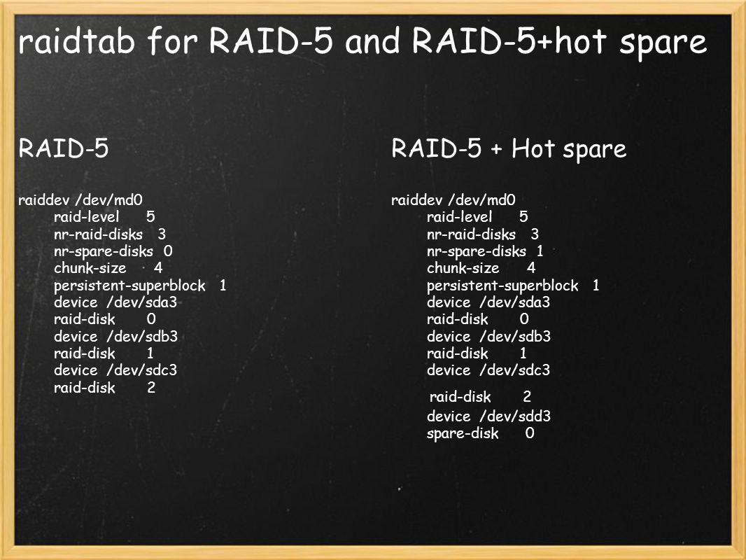 raidtab for RAID-5 and RAID-5+hot spare RAID-5 raiddev /dev/md0 raid-level 5 nr-raid-disks 3 nr-spare-disks 0 chunk-size 4 persistent-superblock 1 dev