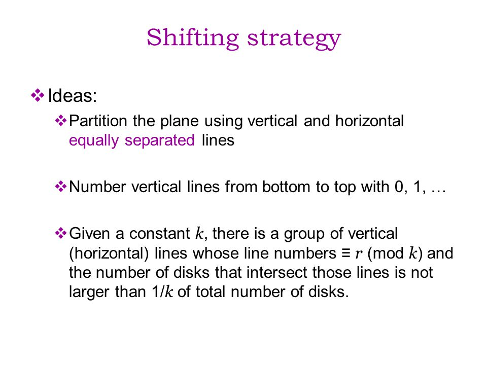 Shifting strategy Ideas: Partition the plane using vertical and horizontal equally separated lines Number vertical lines from bottom to top with 0, 1, … Given a constant k, there is a group of vertical (horizontal) lines whose line numbers r (mod k ) and the number of disks that intersect those lines is not larger than 1/ k of total number of disks.