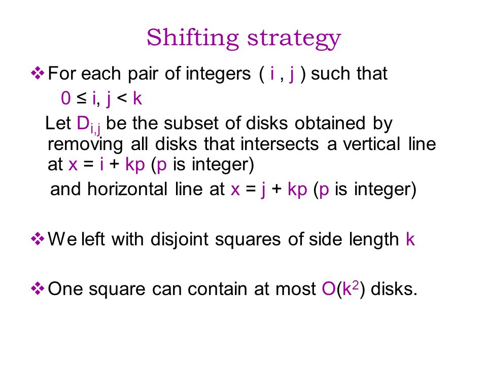 Shifting strategy For each pair of integers ( i, j ) such that 0 i, j < k Let D i,j be the subset of disks obtained by removing all disks that intersects a vertical line at x = i + kp (p is integer) and horizontal line at x = j + kp (p is integer) We left with disjoint squares of side length k One square can contain at most O(k 2 ) disks.