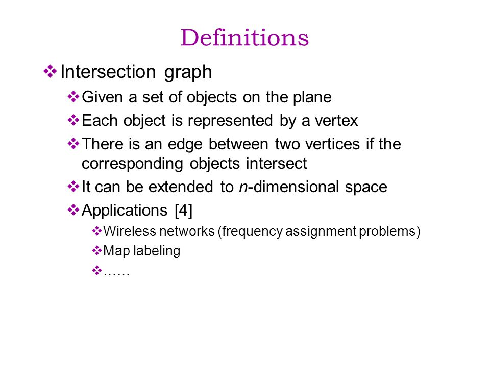 Definitions Intersection graph Given a set of objects on the plane Each object is represented by a vertex There is an edge between two vertices if the corresponding objects intersect It can be extended to n-dimensional space Applications [4] Wireless networks (frequency assignment problems) Map labeling ……