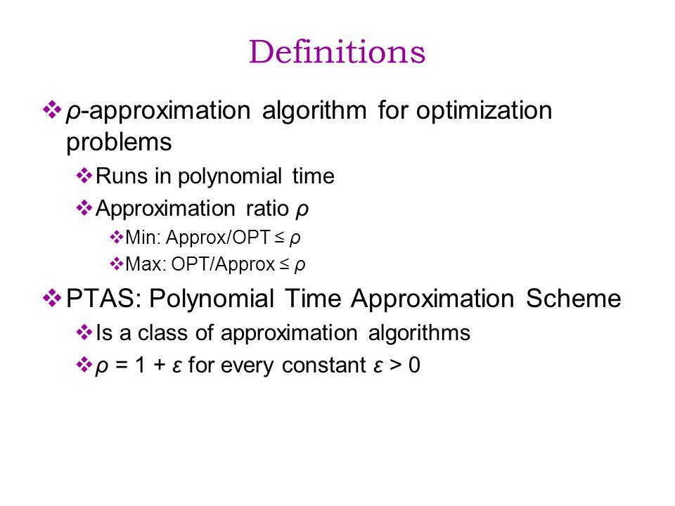 Definitions ρ-approximation algorithm for optimization problems Runs in polynomial time Approximation ratio ρ Min: Approx/OPT ρ Max: OPT/Approx ρ PTAS: Polynomial Time Approximation Scheme Is a class of approximation algorithms ρ = 1 + ε for every constant ε > 0
