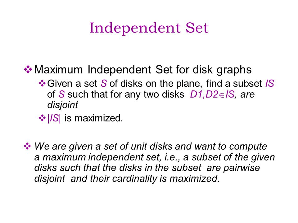 Independent Set Maximum Independent Set for disk graphs Given a set S of disks on the plane, find a subset IS of S such that for any two disks D1,D2 IS, are disjoint |IS| is maximized.