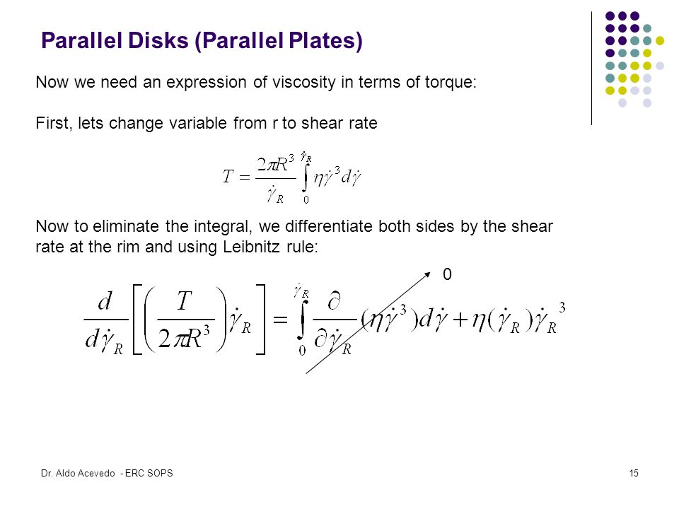 Parallel Disks (Parallel Plates) Now to eliminate the integral, we differentiate both sides by the shear rate at the rim and using Leibnitz rule: Now we need an expression of viscosity in terms of torque: First, lets change variable from r to shear rate 0 Dr.