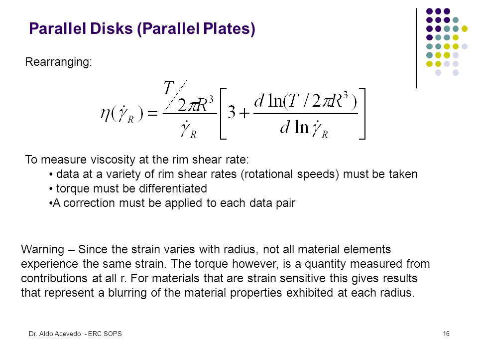 Parallel Disks (Parallel Plates) To measure viscosity at the rim shear rate: data at a variety of rim shear rates (rotational speeds) must be taken torque must be differentiated A correction must be applied to each data pair Rearranging: Warning – Since the strain varies with radius, not all material elements experience the same strain.