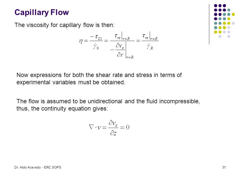 Capillary Flow The viscosity for capillary flow is then: Now expressions for both the shear rate and stress in terms of experimental variables must be obtained.