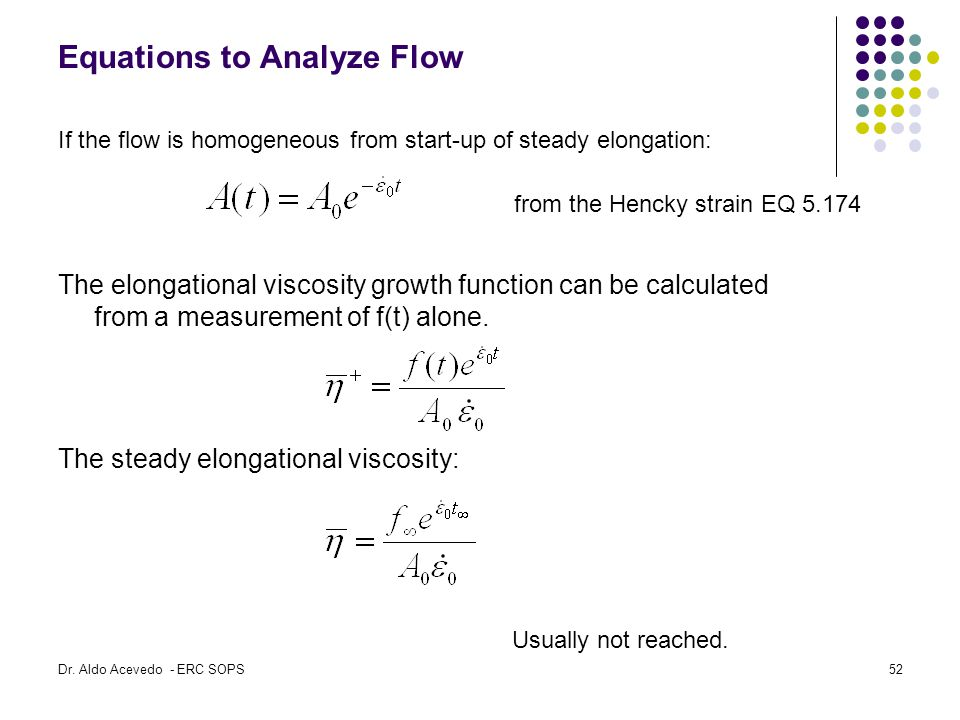 Equations to Analyze Flow If the flow is homogeneous from start-up of steady elongation: The elongational viscosity growth function can be calculated from a measurement of f(t) alone.