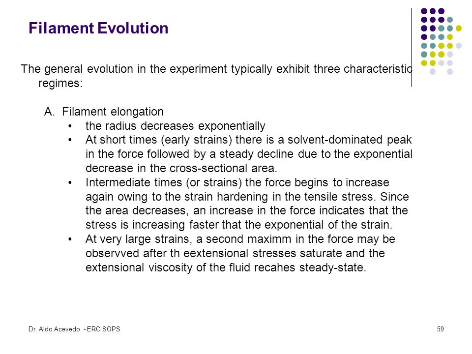 Filament Evolution The general evolution in the experiment typically exhibit three characteristic regimes: A.Filament elongation the radius decreases exponentially At short times (early strains) there is a solvent-dominated peak in the force followed by a steady decline due to the exponential decrease in the cross-sectional area.