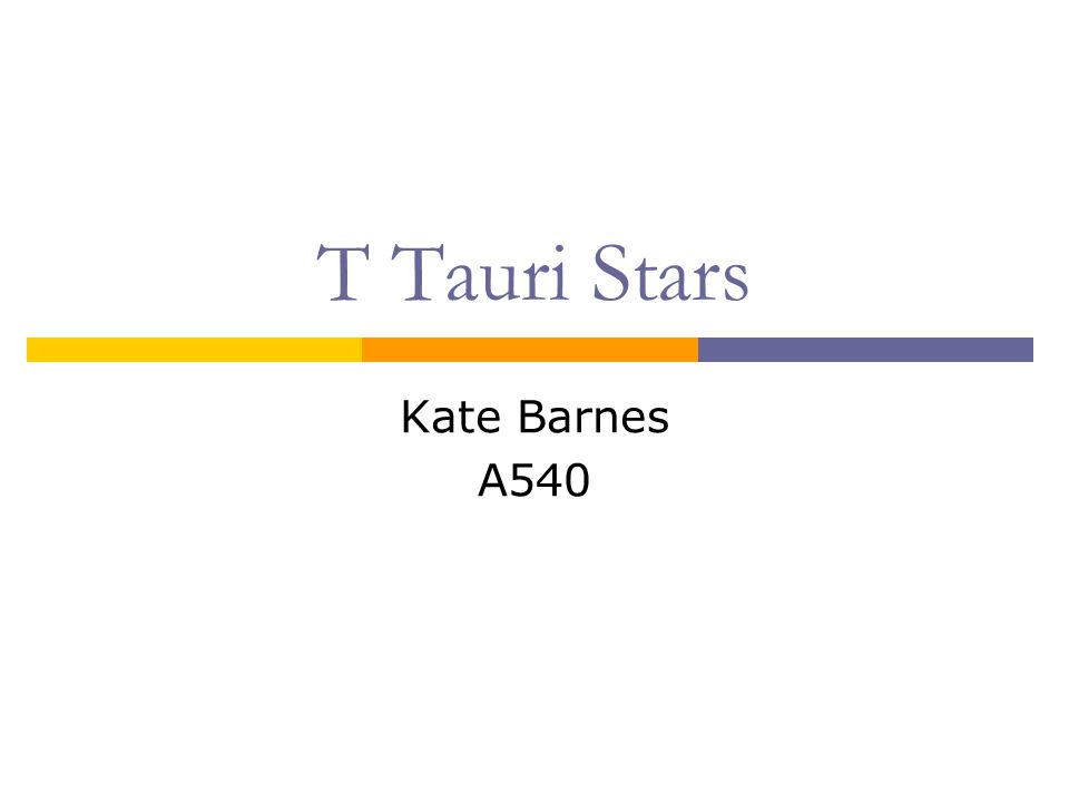T Tauri Stars: Background Very young, solar-type stars ~10 7 yrs Low mass 0.5 M < M < 2 M Name: T Tauri, found in Taurus-Auriga dark cloud Discovered in the 1940s Found near molecular clouds Optically visible Connection between IR sources and MS stars