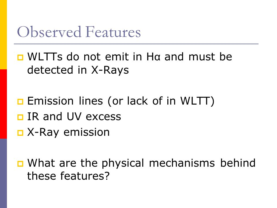 Observed Features WLTTs do not emit in H α and must be detected in X-Rays Emission lines (or lack of in WLTT) IR and UV excess X-Ray emission What are the physical mechanisms behind these features