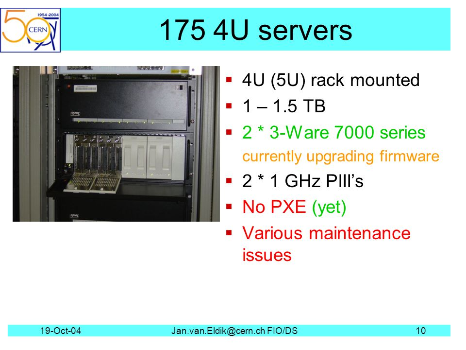19-Oct-04Jan.van.Eldik@cern.ch FIO/DS10 175 4U servers 4U (5U) rack mounted 1 – 1.5 TB 2 * 3-Ware 7000 series currently upgrading firmware 2 * 1 GHz PIIIs No PXE (yet) Various maintenance issues