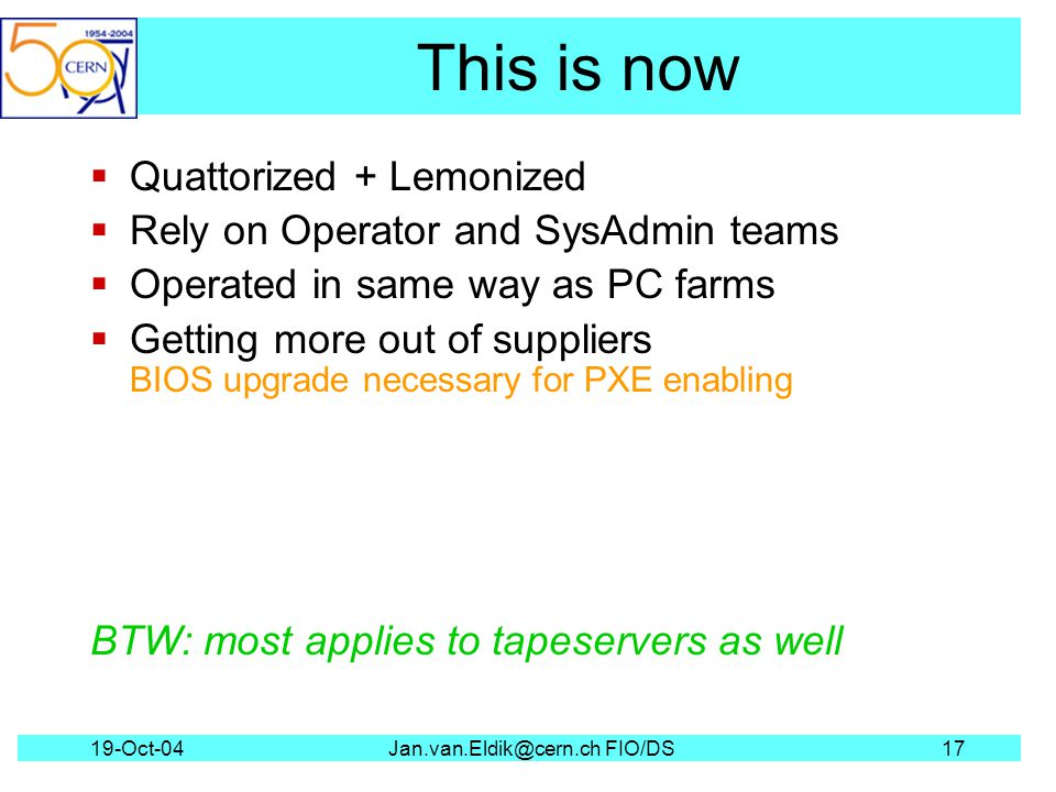 19-Oct-04Jan.van.Eldik@cern.ch FIO/DS17 This is now Quattorized + Lemonized Rely on Operator and SysAdmin teams Operated in same way as PC farms Getting more out of suppliers BIOS upgrade necessary for PXE enabling BTW: most applies to tapeservers as well