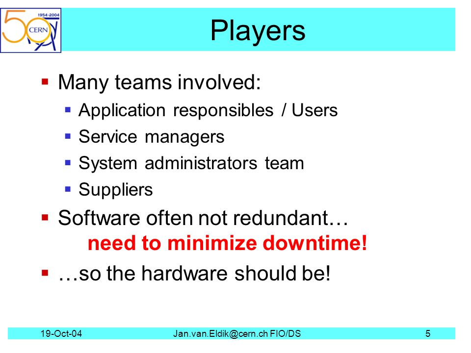 19-Oct-04Jan.van.Eldik@cern.ch FIO/DS5 Players Many teams involved: Application responsibles / Users Service managers System administrators team Suppliers Software often not redundant… need to minimize downtime.