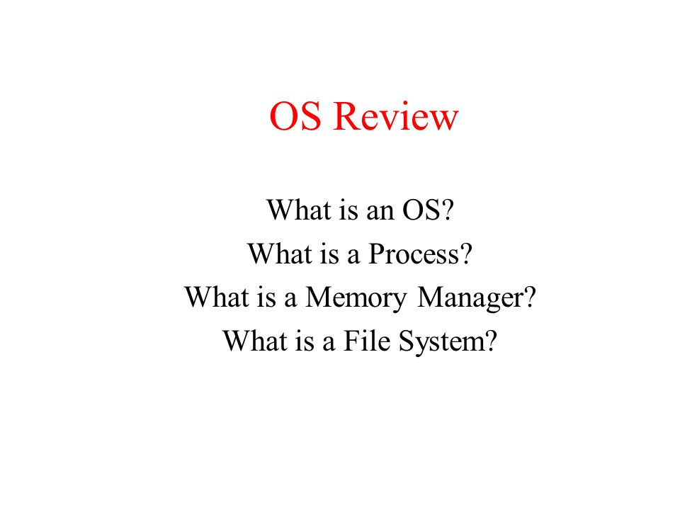 OS Review What is an OS? What is a Process? What is a Memory Manager? What is a File System?