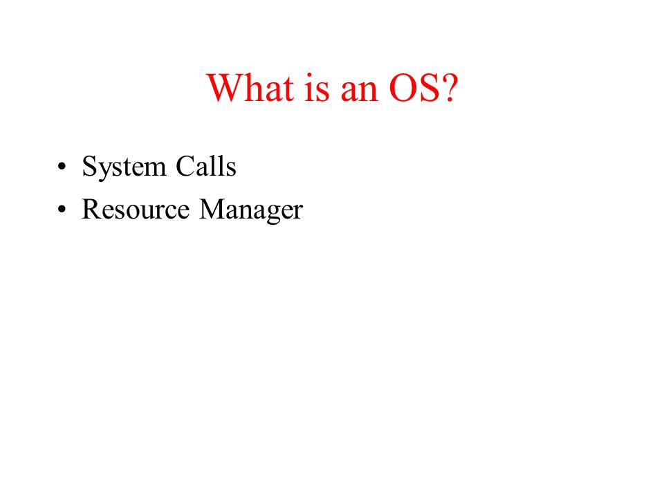What is an OS? System Calls Resource Manager