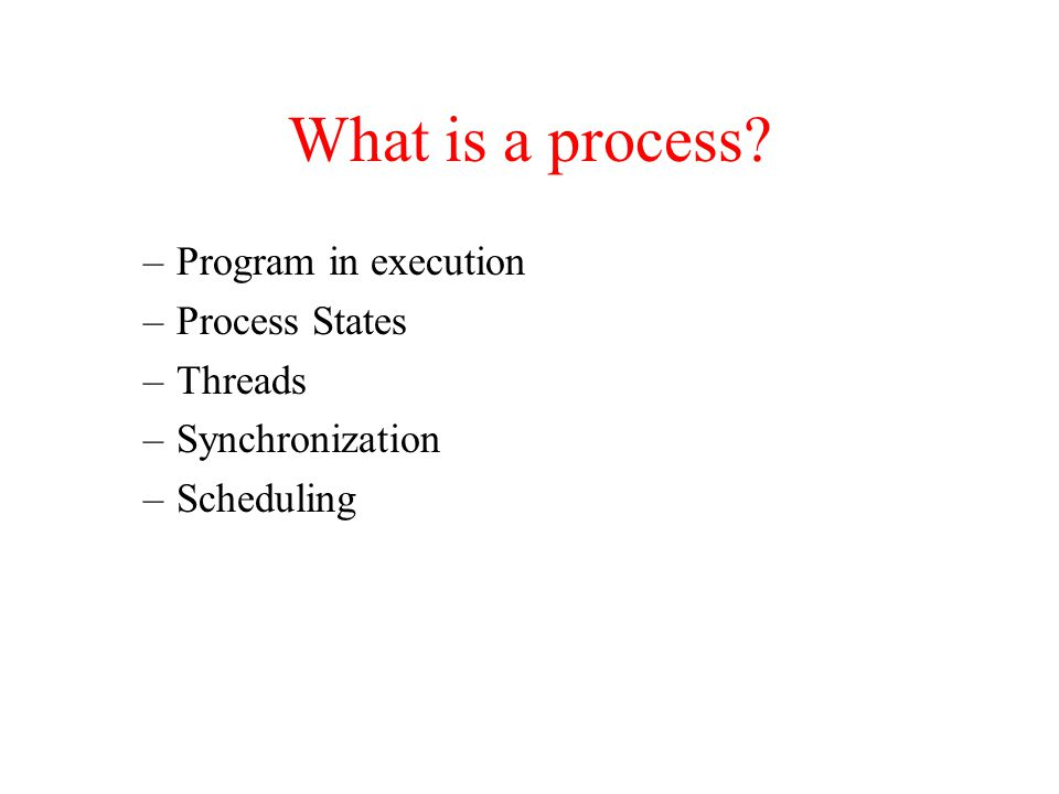 What is a process? –Program in execution –Process States –Threads –Synchronization –Scheduling