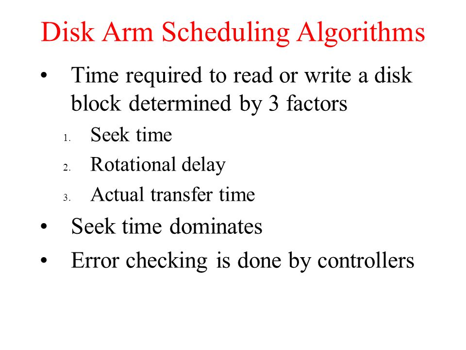 Disk Arm Scheduling Algorithms Time required to read or write a disk block determined by 3 factors 1. Seek time 2. Rotational delay 3. Actual transfer