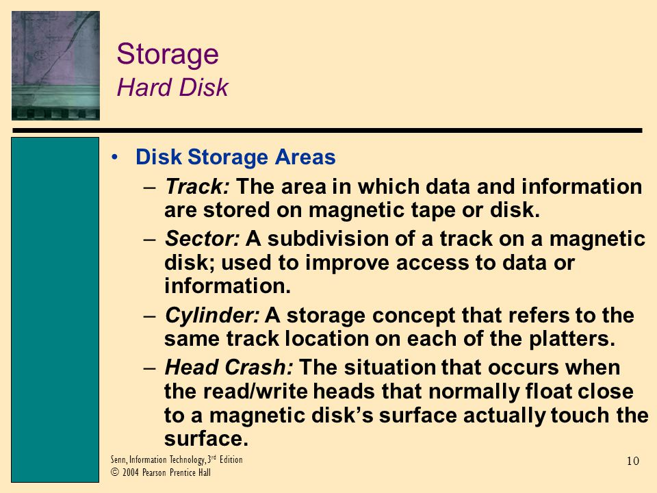 10 Senn, Information Technology, 3 rd Edition © 2004 Pearson Prentice Hall Storage Hard Disk Disk Storage Areas –Track: The area in which data and information are stored on magnetic tape or disk.