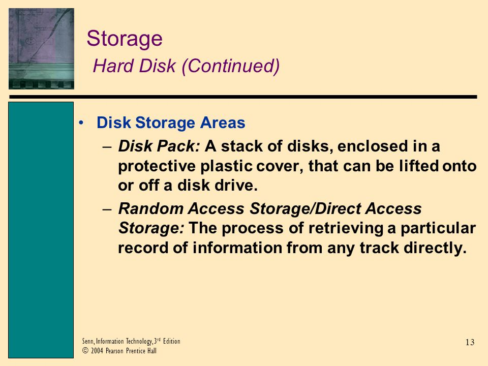 13 Senn, Information Technology, 3 rd Edition © 2004 Pearson Prentice Hall Storage Hard Disk (Continued) Disk Storage Areas –Disk Pack: A stack of dis