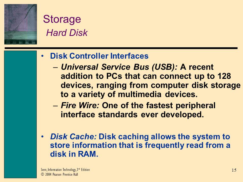 15 Senn, Information Technology, 3 rd Edition © 2004 Pearson Prentice Hall Storage Hard Disk Disk Controller Interfaces –Universal Service Bus (USB):