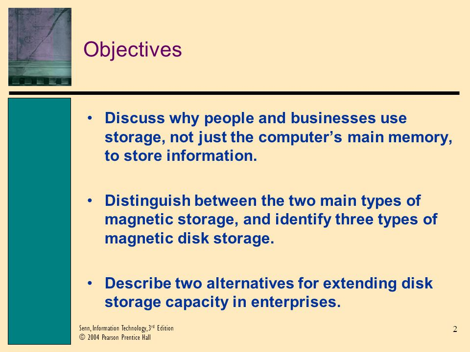 2 Senn, Information Technology, 3 rd Edition © 2004 Pearson Prentice Hall Objectives Discuss why people and businesses use storage, not just the computers main memory, to store information.