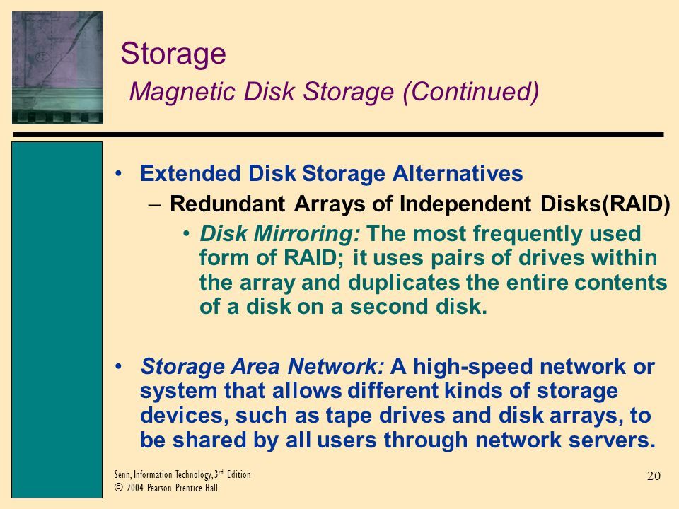 20 Senn, Information Technology, 3 rd Edition © 2004 Pearson Prentice Hall Storage Magnetic Disk Storage (Continued) Extended Disk Storage Alternatives –Redundant Arrays of Independent Disks(RAID) Disk Mirroring: The most frequently used form of RAID; it uses pairs of drives within the array and duplicates the entire contents of a disk on a second disk.