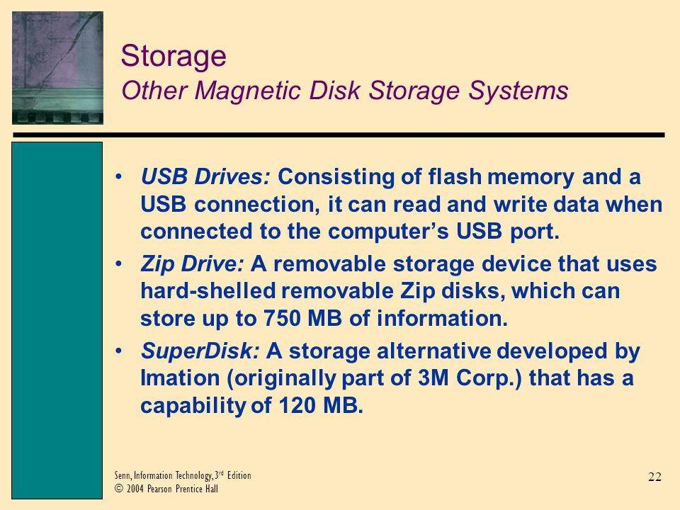 22 Senn, Information Technology, 3 rd Edition © 2004 Pearson Prentice Hall Storage Other Magnetic Disk Storage Systems USB Drives: Consisting of flash memory and a USB connection, it can read and write data when connected to the computers USB port.