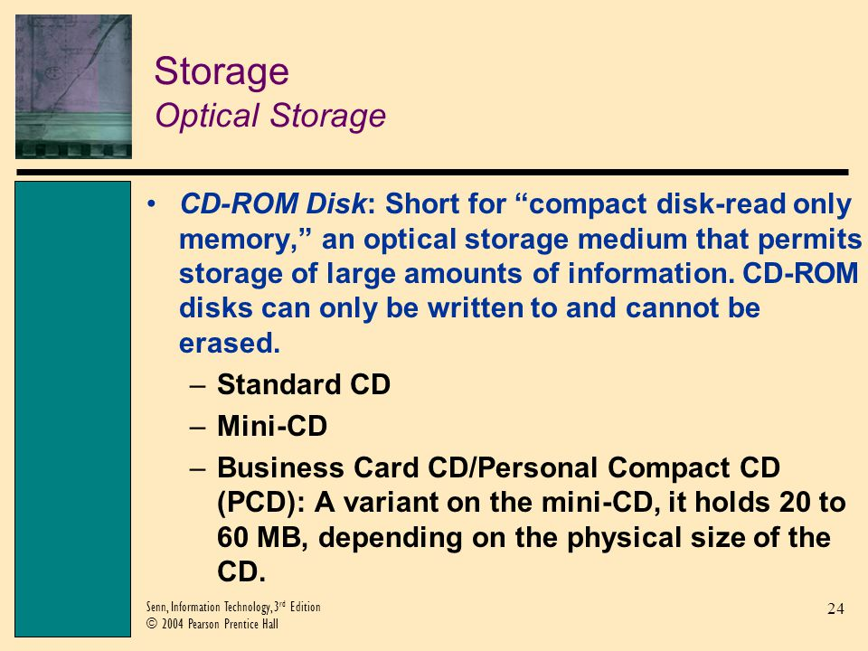 24 Senn, Information Technology, 3 rd Edition © 2004 Pearson Prentice Hall Storage Optical Storage CD-ROM Disk: Short for compact disk-read only memory, an optical storage medium that permits storage of large amounts of information.