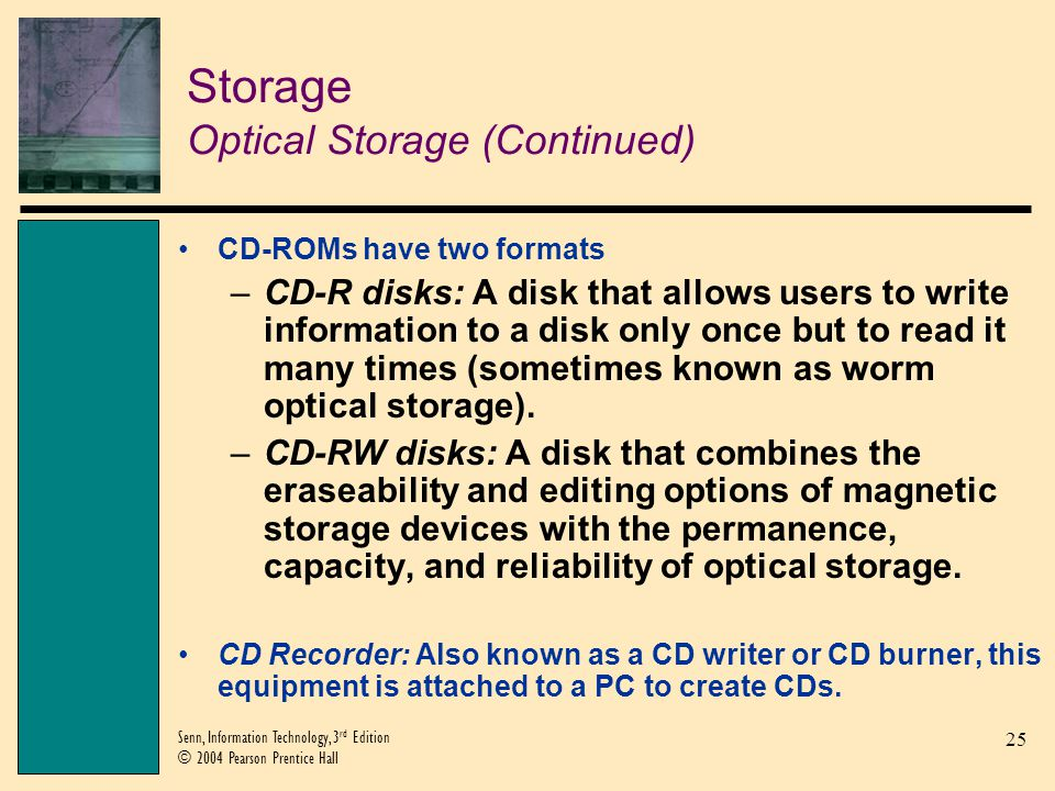 25 Senn, Information Technology, 3 rd Edition © 2004 Pearson Prentice Hall Storage Optical Storage (Continued) CD-ROMs have two formats –CD-R disks: A