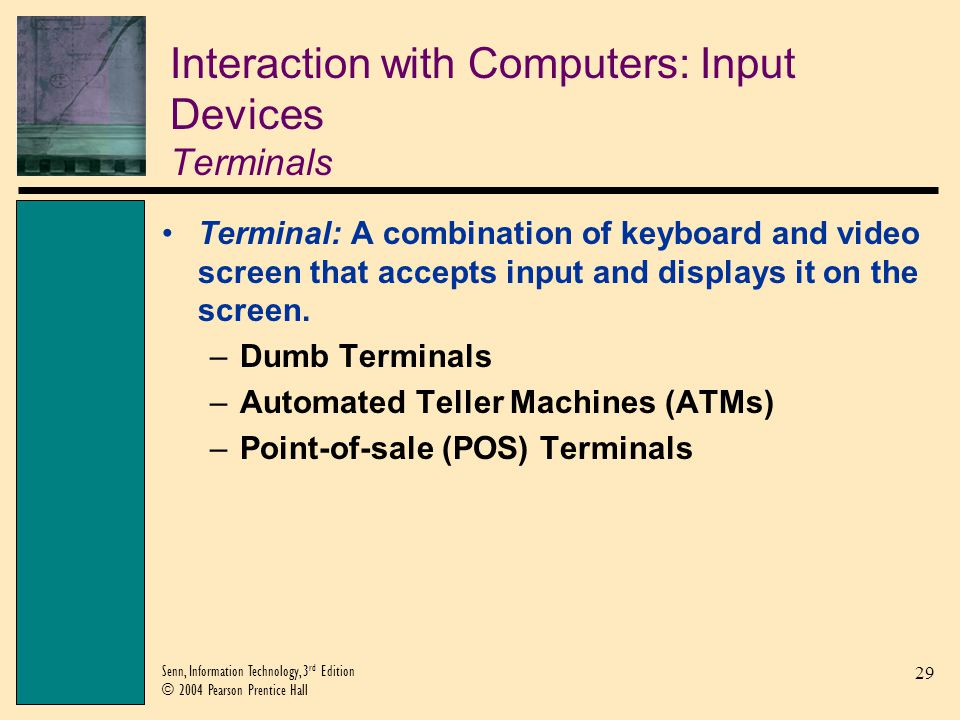 29 Senn, Information Technology, 3 rd Edition © 2004 Pearson Prentice Hall Interaction with Computers: Input Devices Terminals Terminal: A combination of keyboard and video screen that accepts input and displays it on the screen.
