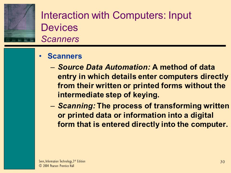30 Senn, Information Technology, 3 rd Edition © 2004 Pearson Prentice Hall Interaction with Computers: Input Devices Scanners Scanners –Source Data Automation: A method of data entry in which details enter computers directly from their written or printed forms without the intermediate step of keying.