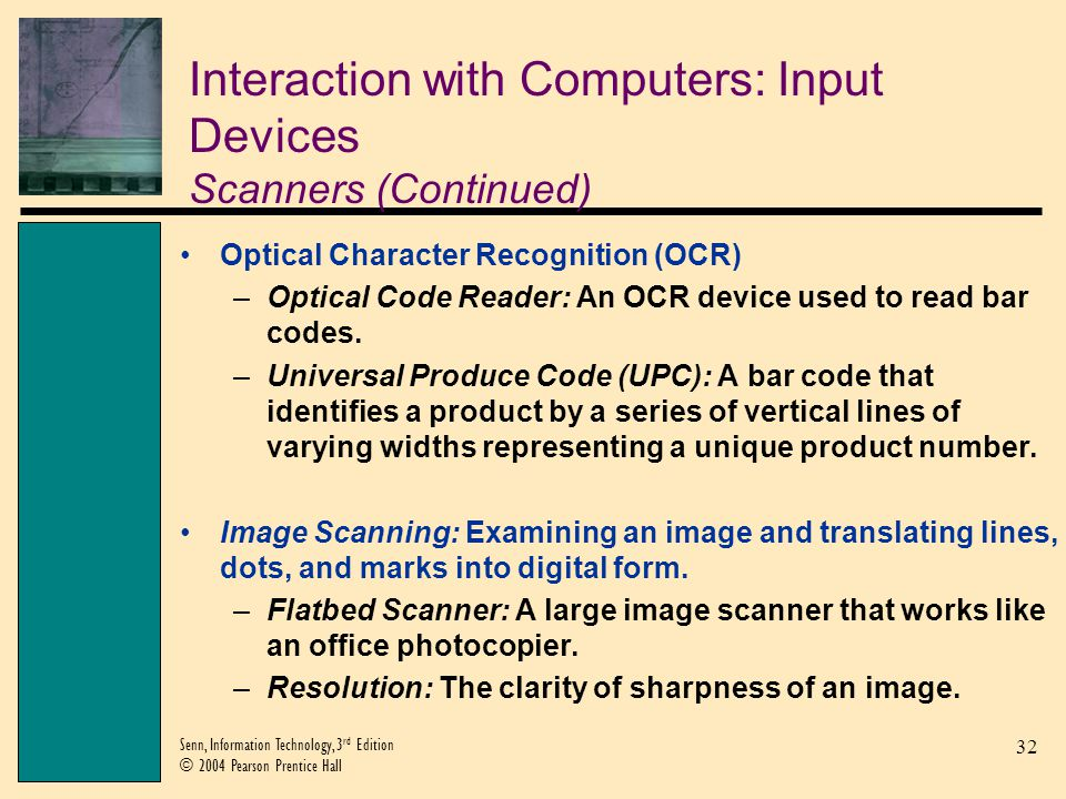 32 Senn, Information Technology, 3 rd Edition © 2004 Pearson Prentice Hall Interaction with Computers: Input Devices Scanners (Continued) Optical Character Recognition (OCR) –Optical Code Reader: An OCR device used to read bar codes.