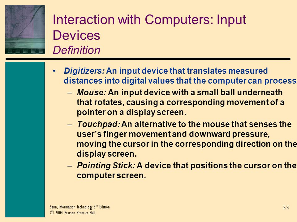33 Senn, Information Technology, 3 rd Edition © 2004 Pearson Prentice Hall Interaction with Computers: Input Devices Definition Digitizers: An input d
