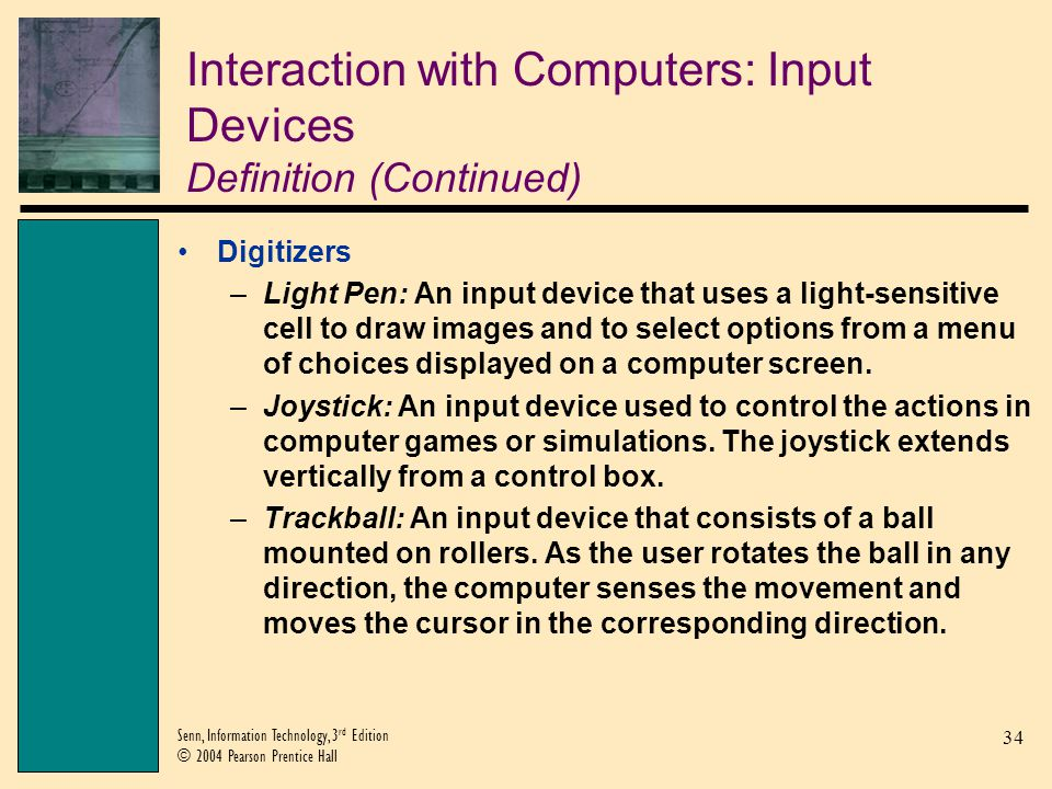 34 Senn, Information Technology, 3 rd Edition © 2004 Pearson Prentice Hall Interaction with Computers: Input Devices Definition (Continued) Digitizers –Light Pen: An input device that uses a light-sensitive cell to draw images and to select options from a menu of choices displayed on a computer screen.